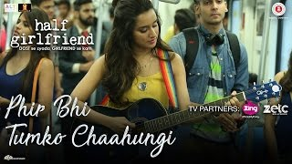 Phir Bhi Tumko Chaahungi (Cover) | Shraddha Kapoor | Half Girlfriend HD VIDEO SONG
