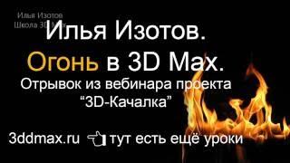 Уроки 3D Max. Огонь в 3D Max.  Проект Ильи Изотова