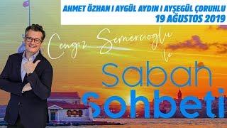 Cengiz Semercioğlu ile Sabah Sohbeti l 19 Ağustos 2019 l Ahmet Özhan-Aygül Aydın-Ayşegül Çoruhlu