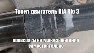 Троит двигатель KIA Rio 3, проверяем катушку зажигания самостоятельно