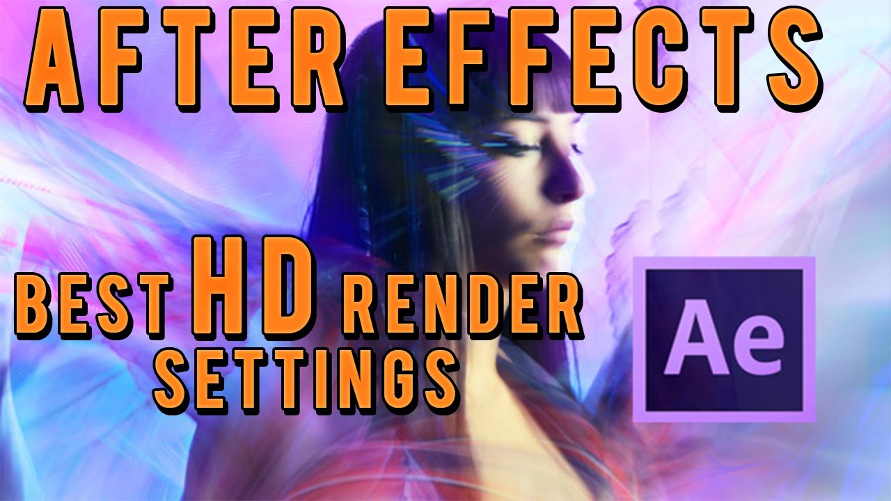 What are the best settings to render in After Effects and ...