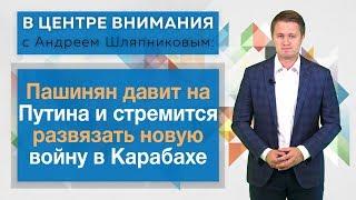 В центре внимания: Пашинян давит на Путина и стремится развязать новую войну в Карабахе