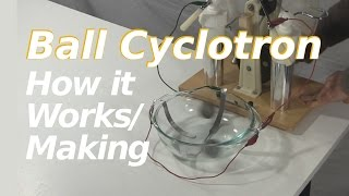 Ball Cyclotron/Electrostatic Accelerator How it Works/Making