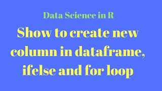 data science tutorial in r; Show how to create new column in dataframe; ifelse; for loop