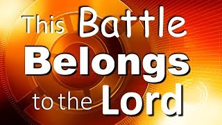 THIS BATTLE BELONGS TO THE LORD!!