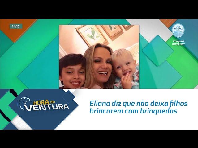 Eliana diz que não deixa filhos brincarem com brinquedos que lançou