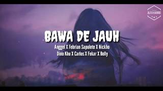BAWA DE JAUH - Anggel X Febrian Sapulete X Nickho X Dino Khu X Carlos X Fekar X Bolly Lirik