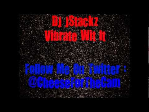 DJ JStackz - Vibrate Wit It ' Follow Me On Twitter : @CheeseForTheCam
