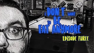 I Don't Want To Be Fat Anymore: Episode 3