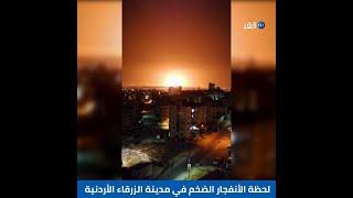 لحظة الانفجار الضخم في مدينة الزرقاء الأردنية