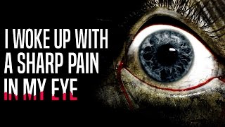 """I Woke Up With A Sharp Pain In My Eye"" Creepypasta"
