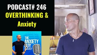 How To Stop Overthinking And Anxiety Starting Today  | Anxiety Guy Podcast #246