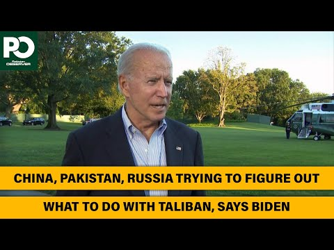 China, Pakistan, Russia trying to figure out what to do with Taliban, says Biden
