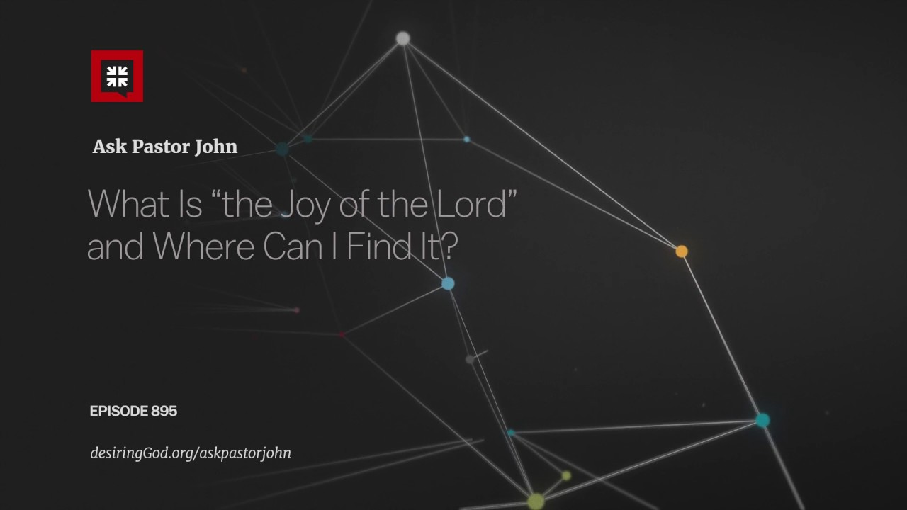 "What Is ""the Joy of the Lord"" and Where Can I Find It? // Ask Pastor John"