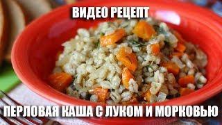 Перловая каша с луком и морковью - видео рецепт