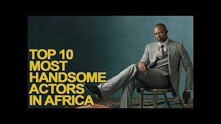 Top 10 most handsome actors in africa