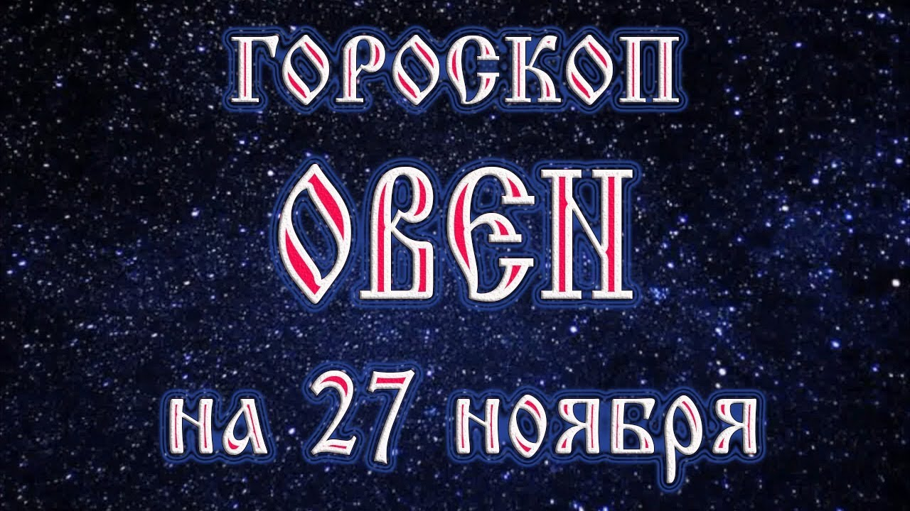 Гороскоп на 27 ноября для овна