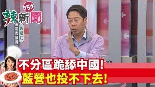 【辣新聞 搶先看】不分區跪舔中國! 藍營也投不下去!2019.11.13