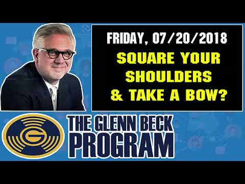 The Glenn Beck Program (07/20/2018) — SQUARE YOUR SHOULDERS AND TAKE A BOW?