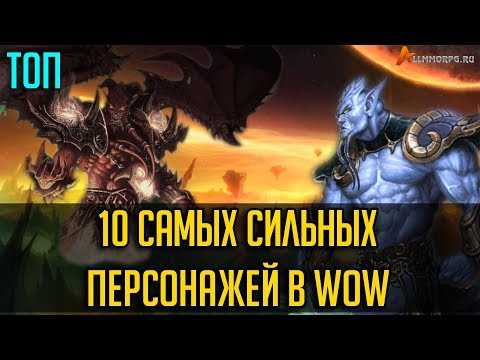ТОП 10 САМЫХ СИЛЬНЫХ ПЕРСОНАЖЕЙ В WORLD OF WARCRAFT