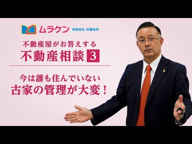 不動産相談③「古家の管理が大変!」