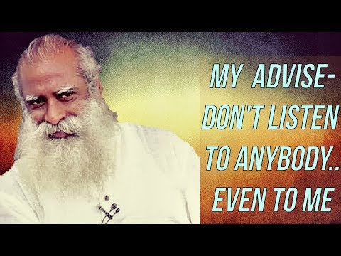 Sadhguru  - Why Should You Listen Even To Me, Don't Listen To Anybody's Advice