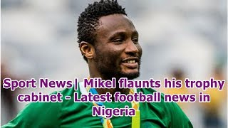 Sport News| Mikel flaunts his trophy cabinet - Latest football news in Nigeria