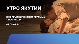 Утро Якутии. 05 марта 2021 года. Информационная программа «Якутия 24»