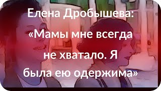 Елена Дробышева: «Мамы мне всегда не хватало. Я была ею одержима»