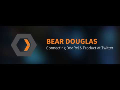 Bear Douglas: Connecting Dev Rel & Product at Twitter