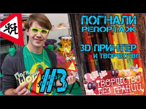 3D принтер и праздник творчества - Погнали Репортаж №3