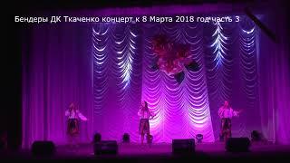 Бендеры Дворец культуры им Ткаченко концерт к 8 марта 2018 год часть 3 4