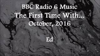 (2016/10/xx) BBC Radio 6 Music, First Time With, Ed