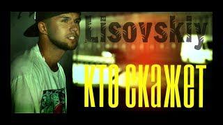 Смотреть клип Lisovskiy - Кто Скажет