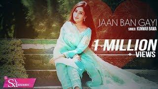 Jaan Ban Gayi ( New Punjabi Hits ) Kunwar Bawa | Latest Punjabi Song 2017 | Sa Records