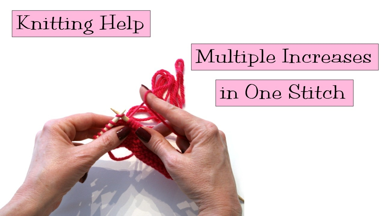 Knitting Help Multiple Increases In One Stitch Youtube