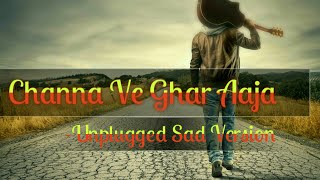 Download Channa Ve Ghar Aaja -Unplugged Sad Version MP3 song and Music Video