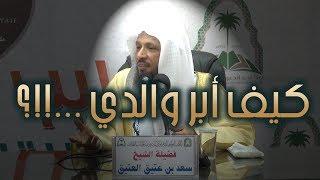 كيف أبر والدي ...!!؟ الشيخ سعد العتيق
