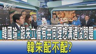 【少康開講】韓國瑜:跟朱立倫有共同理想溝通沒問題 韓朱配不配?