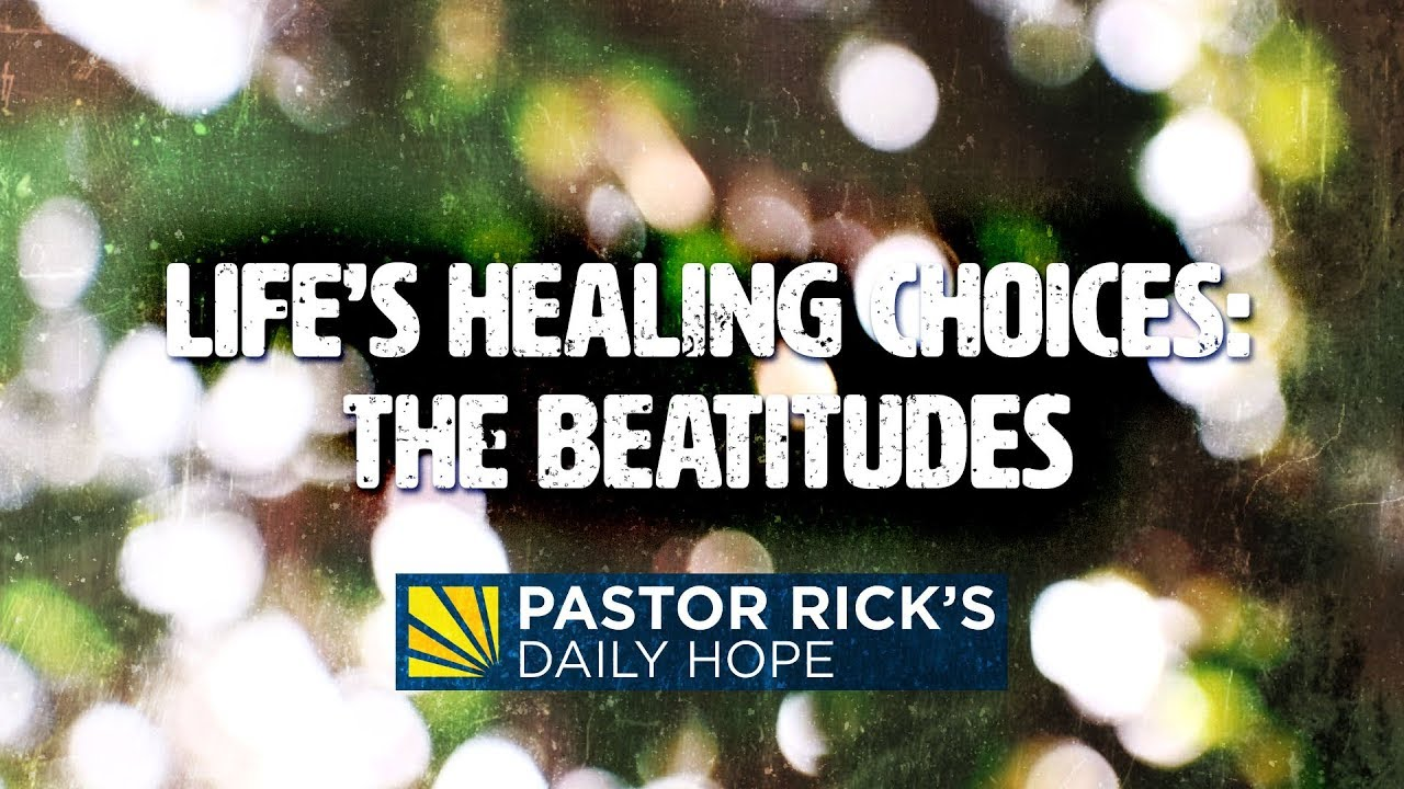 Life's Healing Choices: The Beatitudes | Pastor Rick's Daily Hope
