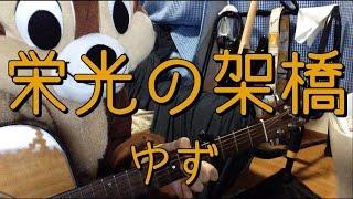 「ゆず」さんの「栄光の架橋」を弾き語り用にギター演奏したコード付き...