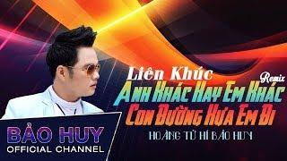 LK Anh Khác Hay Em Khác - Con Đường Xưa Em Đi Remix - Hoàng Tử Hí Bảo Huy