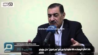 مصر العربية | حادث الطائرة الروسية به حلقة مفقودة ولا مبرر لمنع