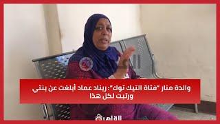 """والدة منار """"فتاة التيك توك"""": ريناد عماد أبلغت عن بنتي ورتبت لكل هذا"""
