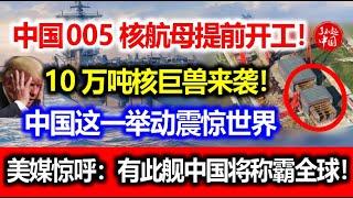 中国005核航母提前开工!10万吨核巨兽来袭!中国这一举动震惊世界!美媒惊呼:有此舰中国将称霸全球!
