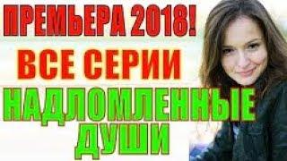 ФИЛЬМ 2018! Надломленные души 1-4 Русские мелодрамы 2018 новинки, фильмы 2018 мини сериалы