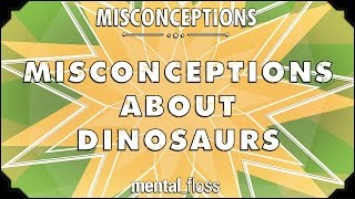 Misconceptions about Dinosaurs - mental_floss on YouTube (Ep. 22)