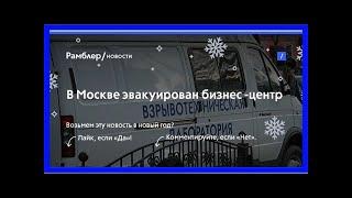 Смотреть видео Вмоскве эвакуирован бизнес -центр онлайн