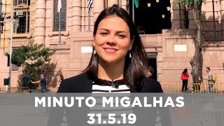 Minuto Migalhas | 31.5.19