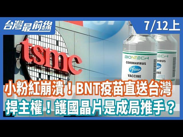 小粉紅崩潰!BNT疫苗直送台灣  捍主權!護國晶片是成局推手?【台灣最前線】2021.07.12(上)